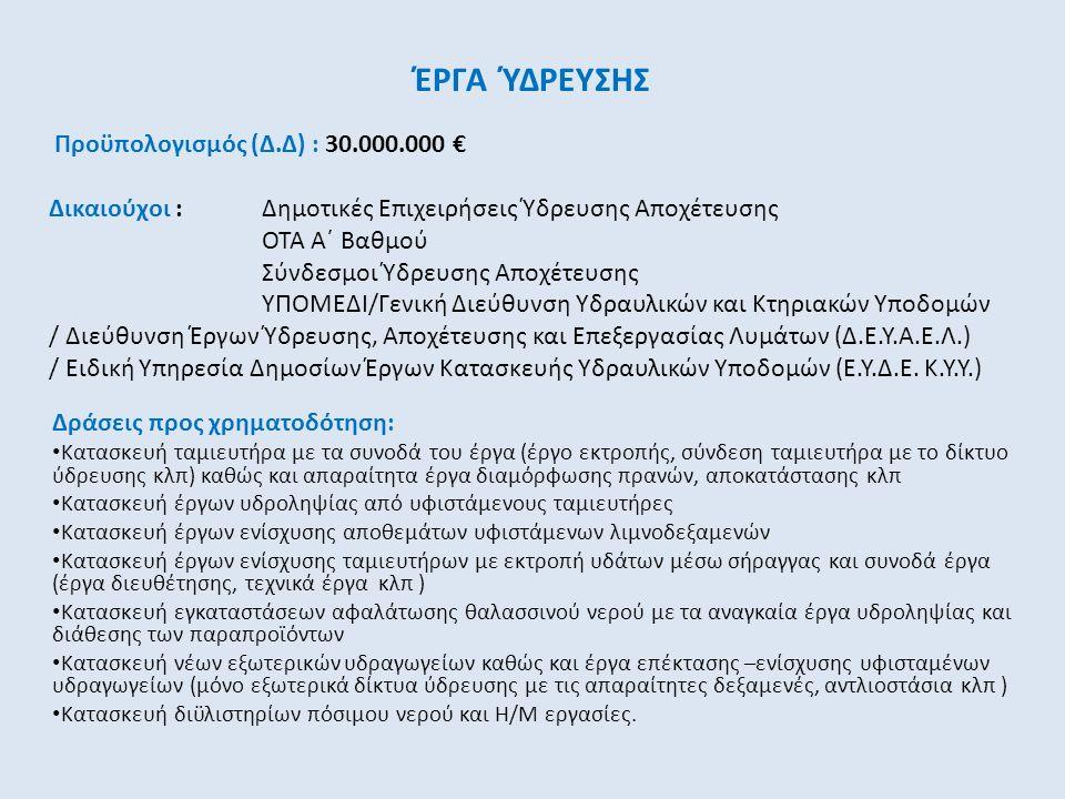 ΈΡΓΑ ΎΔΡΕΥΣΗΣ Δράσεις προς χρηματοδότηση: Κατασκευή ταμιευτήρα με τα συνοδά του έργα (έργο εκτροπής, σύνδεση ταμιευτήρα με το δίκτυο ύδρευσης κλπ) καθώς και απαραίτητα έργα διαμόρφωσης πρανών, αποκατάστασης κλπ Κατασκευή έργων υδροληψίας από υφιστάμενους ταμιευτήρες Κατασκευή έργων ενίσχυσης αποθεμάτων υφιστάμενων λιμνοδεξαμενών Κατασκευή έργων ενίσχυσης ταμιευτήρων με εκτροπή υδάτων μέσω σήραγγας και συνοδά έργα (έργα διευθέτησης, τεχνικά έργα κλπ ) Κατασκευή εγκαταστάσεων αφαλάτωσης θαλασσινού νερού με τα αναγκαία έργα υδροληψίας και διάθεσης των παραπροϊόντων Κατασκευή νέων εξωτερικών υδραγωγείων καθώς και έργα επέκτασης –ενίσχυσης υφισταμένων υδραγωγείων (μόνο εξωτερικά δίκτυα ύδρευσης με τις απαραίτητες δεξαμενές, αντλιοστάσια κλπ ) Κατασκευή διϋλιστηρίων πόσιμου νερού και Η/Μ εργασίες.
