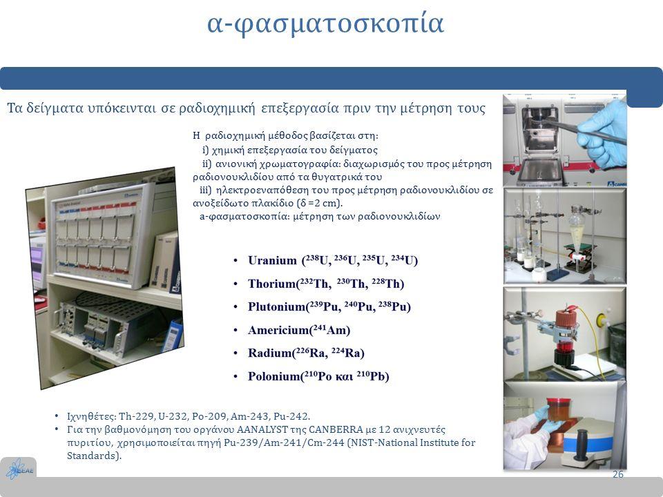 α-φασματοσκοπία 26 Τα δείγματα υπόκεινται σε ραδιοχημική επεξεργασία πριν την μέτρηση τους Η ραδιοχημική μέθοδος βασίζεται στη: i) χημική επεξεργασία του δείγματος ii) ανιονική χρωματογραφία: διαχωρισμός του προς μέτρηση ραδιονουκλιδίου από τα θυγατρικά του iii) ηλεκτροεναπόθεση του προς μέτρηση ραδιονουκλιδίου σε ανοξείδωτο πλακίδιο (δ =2 cm).