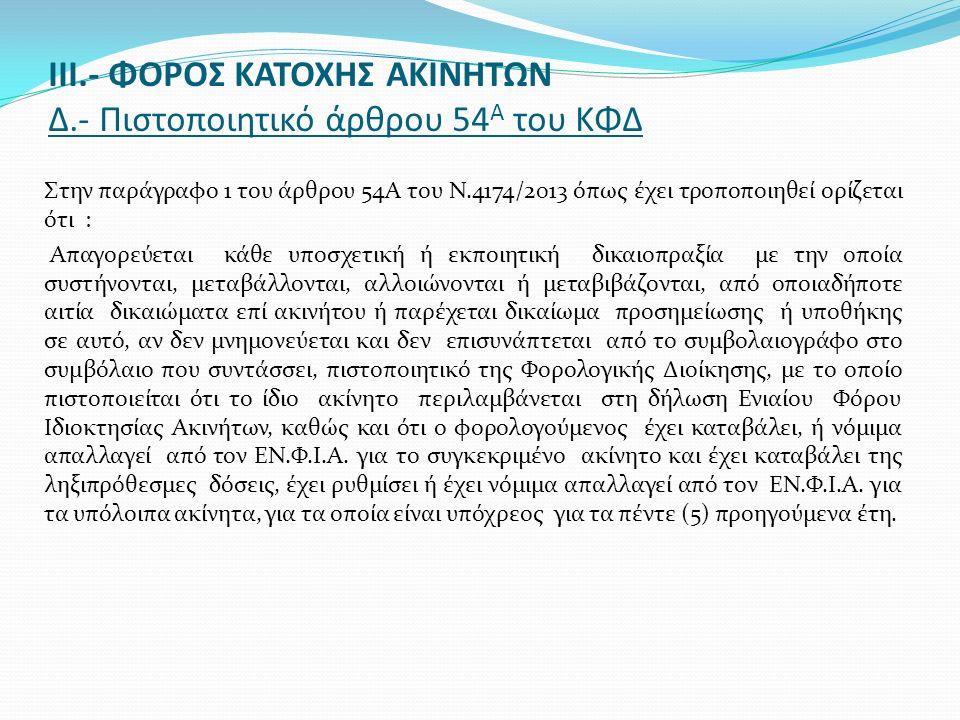 ΙΙΙ.- ΦΟΡΟΣ ΚΑΤΟΧΗΣ ΑΚΙΝΗΤΩΝ Δ.- Πιστοποιητικό άρθρου 54 Α του ΚΦΔ Στην παράγραφο 1 του άρθρου 54Α του Ν.4174/2013 όπως έχει τροποποιηθεί ορίζεται ότι : Απαγορεύεται κάθε υποσχετική ή εκποιητική δικαιοπραξία με την οποία συστήνονται, μεταβάλλονται, αλλοιώνονται ή μεταβιβάζονται, από οποιαδήποτε αιτία δικαιώματα επί ακινήτου ή παρέχεται δικαίωμα προσημείωσης ή υποθήκης σε αυτό, αν δεν μνημονεύεται και δεν επισυνάπτεται από το συμβολαιογράφο στο συμβόλαιο που συντάσσει, πιστοποιητικό της Φορολογικής Διοίκησης, με το οποίο πιστοποιείται ότι το ίδιο ακίνητο περιλαμβάνεται στη δήλωση Ενιαίου Φόρου Ιδιοκτησίας Ακινήτων, καθώς και ότι ο φορολογούμενος έχει καταβάλει, ή νόμιμα απαλλαγεί από τον ΕΝ.Φ.Ι.Α.