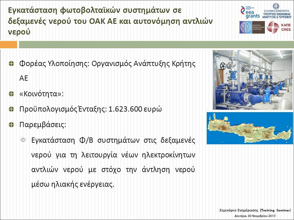 Εγκατάσταση φωτοβολταϊκών συστημάτων σε δεξαμενές νερού του ΟΑΚ ΑΕ και αυτονόμηση αντλιών νερού Σεμινάριο Ενημέρωσης (Training Seminar) Δευτέρα, 30 Νοεμβρίου 2015 Φορέας Υλοποίησης: Οργανισμός Ανάπτυξης Κρήτης ΑΕ «Κοινότητα»: Προϋπολογισμός Ένταξης: 1.623.600 ευρώ Παρεμβάσεις:  Εγκατάσταση Φ/Β συστημάτων στις δεξαμενές νερού για τη λειτουργία νέων ηλεκτροκίνητων αντλιών νερού με στόχο την άντληση νερού μέσω ηλιακής ενέργειας.