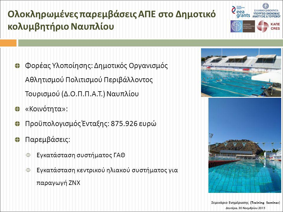 Ολοκληρωμένες παρεμβάσεις ΑΠΕ στο Δημοτικό κολυμβητήριο Ναυπλίου Σεμινάριο Ενημέρωσης (Training Seminar) Δευτέρα, 30 Νοεμβρίου 2015 Φορέας Υλοποίησης: Δημοτικός Οργανισμός Αθλητισμού Πολιτισμού Περιβάλλοντος Τουρισμού (Δ.Ο.Π.Π.Α.Τ.) Ναυπλίου «Κοινότητα»: Προϋπολογισμός Ένταξης: 875.926 ευρώ Παρεμβάσεις:  Εγκατάσταση συστήματος ΓΑΘ  Εγκατάσταση κεντρικού ηλιακού συστήματος για παραγωγή ΖΝΧ