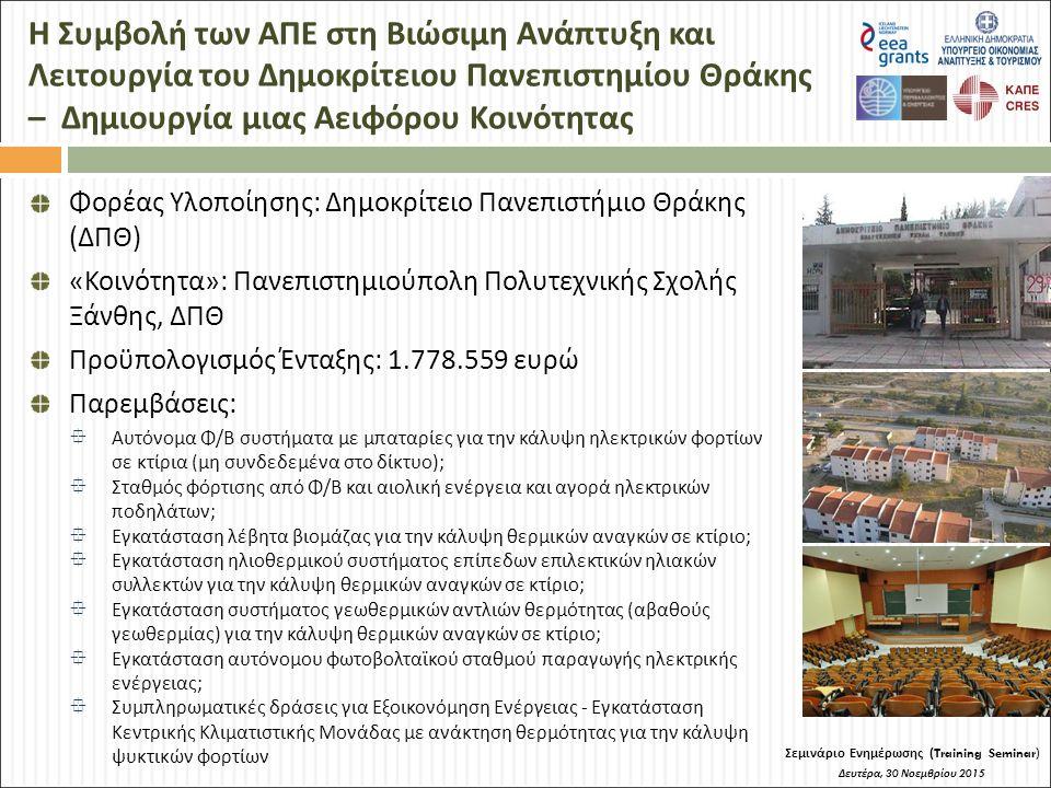 Η Συμβολή των ΑΠΕ στη Βιώσιμη Ανάπτυξη και Λειτουργία του Δημοκρίτειου Πανεπιστημίου Θράκης – Δημιουργία μιας Αειφόρου Κοινότητας Σεμινάριο Ενημέρωσης (Training Seminar) Δευτέρα, 30 Νοεμβρίου 2015 Φορέας Υλοποίησης: Δημοκρίτειο Πανεπιστήμιο Θράκης (ΔΠΘ) «Κοινότητα»: Πανεπιστημιούπολη Πολυτεχνικής Σχολής Ξάνθης, ΔΠΘ Προϋπολογισμός Ένταξης: 1.778.559 ευρώ Παρεμβάσεις:  Αυτόνομα Φ/Β συστήματα με μπαταρίες για την κάλυψη ηλεκτρικών φορτίων σε κτίρια (μη συνδεδεμένα στο δίκτυο);  Σταθμός φόρτισης από Φ/Β και αιολική ενέργεια και αγορά ηλεκτρικών ποδηλάτων;  Εγκατάσταση λέβητα βιομάζας για την κάλυψη θερμικών αναγκών σε κτίριο;  Εγκατάσταση ηλιοθερμικού συστήματος επίπεδων επιλεκτικών ηλιακών συλλεκτών για την κάλυψη θερμικών αναγκών σε κτίριο;  Εγκατάσταση συστήματος γεωθερμικών αντλιών θερμότητας (αβαθούς γεωθερμίας) για την κάλυψη θερμικών αναγκών σε κτίριο;  Εγκατάσταση αυτόνομου φωτοβολταϊκού σταθμού παραγωγής ηλεκτρικής ενέργειας;  Συμπληρωματικές δράσεις για Εξοικονόμηση Ενέργειας - Εγκατάσταση Κεντρικής Κλιματιστικής Μονάδας με ανάκτηση θερμότητας για την κάλυψη ψυκτικών φορτίων