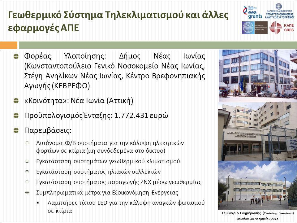 Γεωθερμικό Σύστημα Τηλεκλιματισμού και άλλες εφαρμογές ΑΠΕ Σεμινάριο Ενημέρωσης (Training Seminar) Δευτέρα, 30 Νοεμβρίου 2015 Φορέας Υλοποίησης: Δήμος Νέας Ιωνίας (Κωνσταντοπούλειο Γενικό Νοσοκομείο Νέας Ιωνίας, Στέγη Ανηλίκων Νέας Ιωνίας, Κέντρο Βρεφονηπιακής Αγωγής (ΚΕΒΡΕΦΟ) «Κοινότητα»: Νέα Ιωνία (Αττική) Προϋπολογισμός Ένταξης: 1.772.431 ευρώ Παρεμβάσεις:  Αυτόνομα Φ/Β συστήματα για την κάλυψη ηλεκτρικών φορτίων σε κτίρια (μη συνδεδεμένα στο δίκτυο)  Εγκατάσταση συστημάτων γεωθερμικού κλιματισμού  Εγκατάσταση συστήματος ηλιακών συλλεκτών  Εγκατάσταση συστήματος παραγωγής ΖΝΧ μέσω γεωθερμίας  Συμπληρωματικά μέτρα για Εξοικονόμηση Ενέργειας  Λαμπτήρες τύπου LED για την κάλυψη αναγκών φωτισμού σε κτίρια