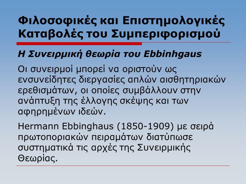 Φιλοσοφικές και Επιστημολογικές Καταβολές του Συμπεριφορισμού Η Συνειρμική θεωρία του Ebbinhgaus Οι συνειρμοί μπορεί να οριστούν ως ενσυνείδητες διεργασίες απλών αισθητηριακών ερεθισμάτων, οι οποίες συμβάλλουν στην ανάπτυξη της έλλογης σκέψης και των αφηρημένων ιδεών.