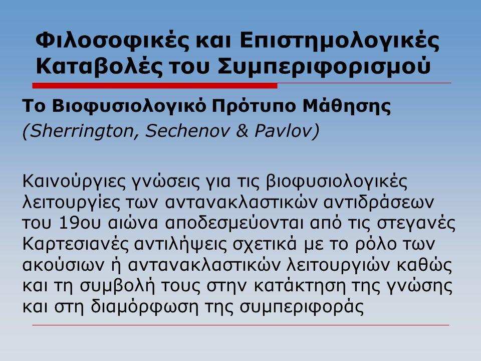 Φιλοσοφικές και Επιστημολογικές Καταβολές του Συμπεριφορισμού Το Βιοφυσιολογικό Πρότυπο Μάθησης (Sherrington, Sechenov & Pavlov) Kαινούργιες γνώσεις για τις βιοφυσιολογικές λειτουργίες των αντανακλαστικών αντιδράσεων του 19ου αιώνα αποδεσμεύονται από τις στεγανές Καρτεσιανές αντιλήψεις σχετικά με το ρόλο των ακούσιων ή αντανακλαστικών λειτουργιών καθώς και τη συμβολή τους στην κατάκτηση της γνώσης και στη διαμόρφωση της συμπεριφοράς
