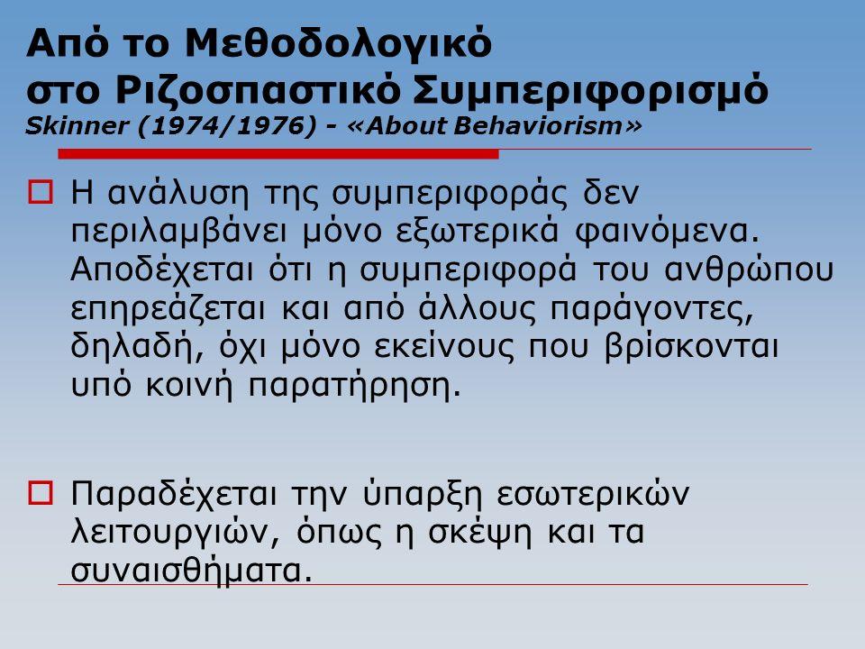 Από το Μεθοδολογικό στο Ριζοσπαστικό Συμπεριφορισμό Skinner (1974/1976) - «About Behaviorism»  Η ανάλυση της συμπεριφοράς δεν περιλαμβάνει μόνο εξωτερικά φαινόμενα.