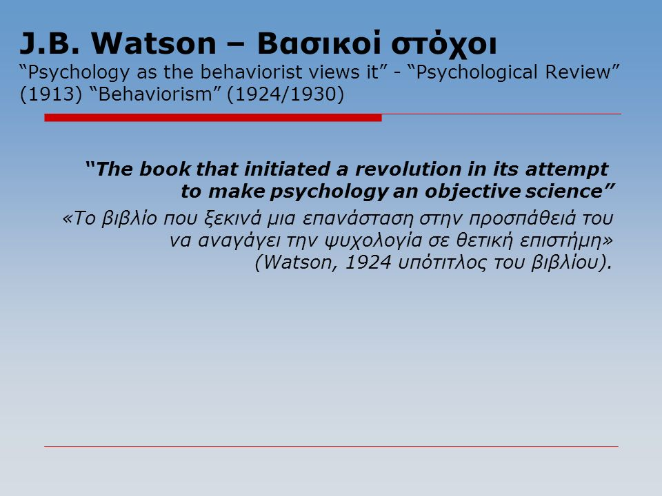 "J.B. Watson – Βασικοί στόχοι ""Psychology as the behaviorist views it"" - ""Psychological Review"" (1913) ""Behaviorism"" (1924/1930) ""The book that initiat"