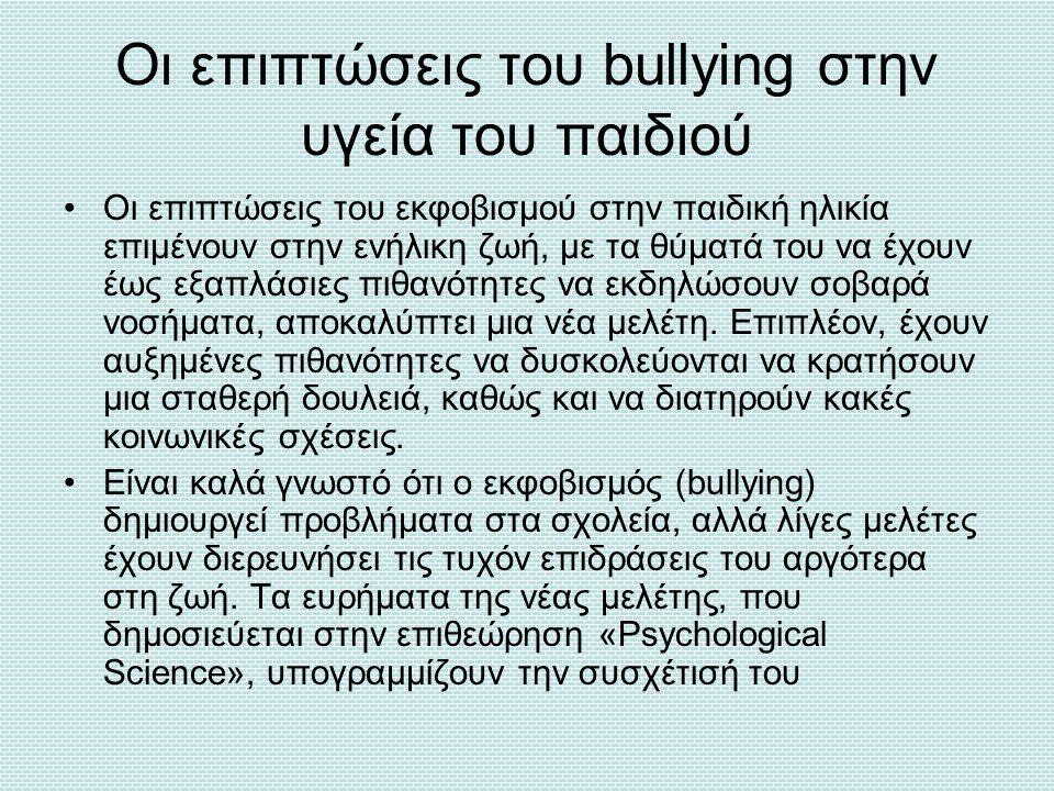 Oι επιπτώσεις του bullying στην υγεία του παιδιού Οι επιπτώσεις του εκφοβισμού στην παιδική ηλικία επιμένουν στην ενήλικη ζωή, με τα θύματά του να έχο