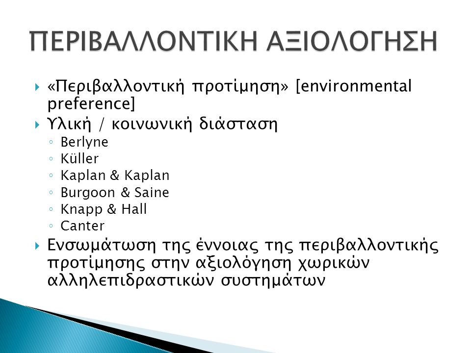  «Περιβαλλοντική προτίμηση» [environmental preference]  Υλική / κοινωνική διάσταση ◦ Berlyne ◦ Küller ◦ Kaplan & Kaplan ◦ Burgoon & Saine ◦ Knapp &