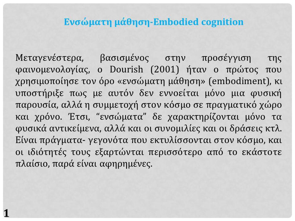 11 Ενσώματη μάθηση-Embodied cognition Μεταγενέστερα, βασισμένος στην προσέγγιση της φαινομενολογίας, ο Dourish (2001) ήταν ο πρώτος που χρησιμοποίησε τον όρο «ενσώματη μάθηση» (embodiment), κι υποστήριξε πως με αυτόν δεν εννοείται μόνο μια φυσική παρουσία, αλλά η συμμετοχή στον κόσμο σε πραγματικό χώρο και χρόνο.
