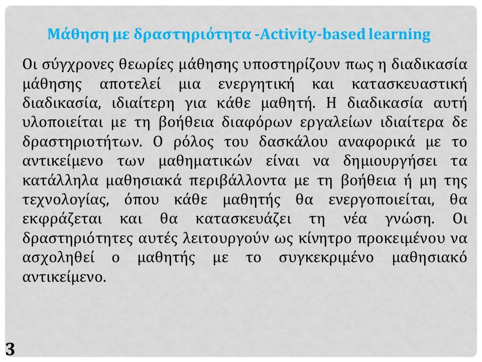3 Μάθηση με δραστηριότητα -Activity-based learning Οι σύγχρονες θεωρίες μάθησης υποστηρίζουν πως η διαδικασία μάθησης αποτελεί μια ενεργητική και κατασκευαστική διαδικασία, ιδιαίτερη για κάθε μαθητή.