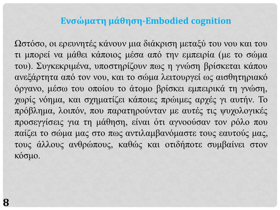 9 Ενσώματη μάθηση-Embodied cognition Ένα φιλοσοφικό κίνημα που άρχισε να μελετά προς αυτή την κατεύθυνση είναι η «φαινομενολογία», η οποία βασίζεται στην διερεύνηση των φαινομένων, δηλαδή των πραγμάτων που γίνονται αντιληπτά ενσυνείδητα μέσω των αισθήσεων, και όχι στην ύπαρξη οποιουδήποτε πράγματος «αυτού καθ αυτό», ευρισκόμενου πέρα από τα όρια της ανθρώπινης συνειδητότητας.