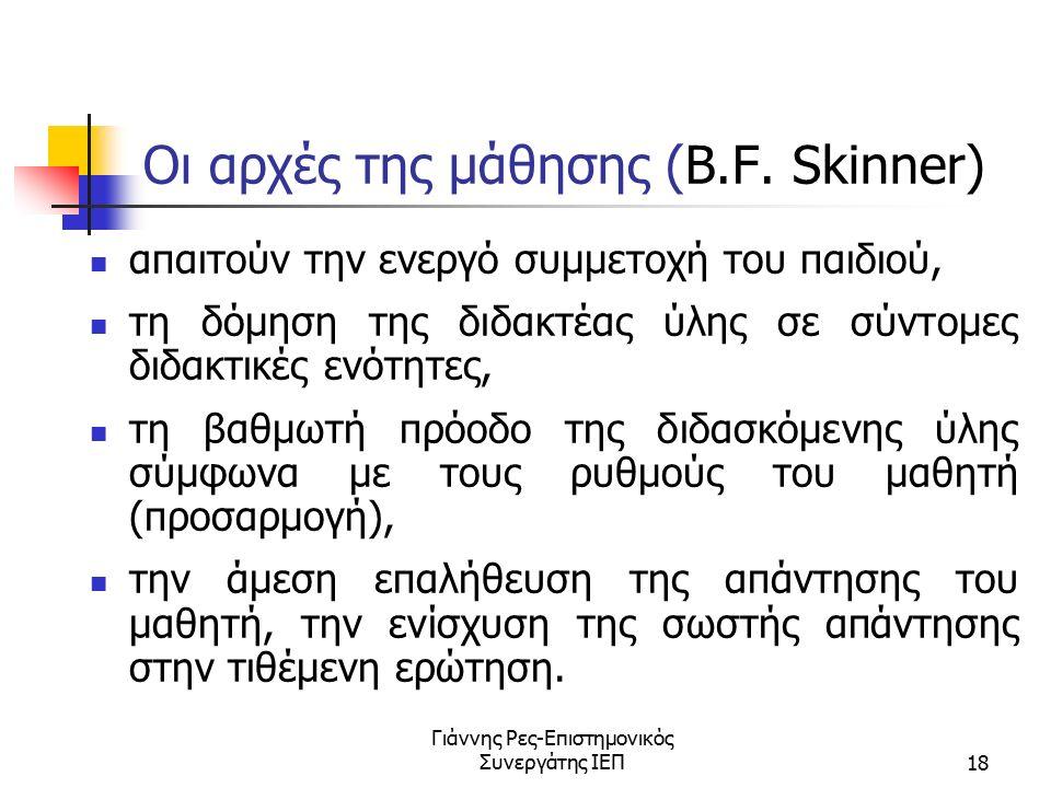 Γιάννης Ρες-Επιστημονικός Συνεργάτης ΙΕΠ18 Οι αρχές της μάθησης (B.F. Skinner) απαιτούν την ενεργό συμμετοχή του παιδιού, τη δόμηση της διδακτέας ύλης