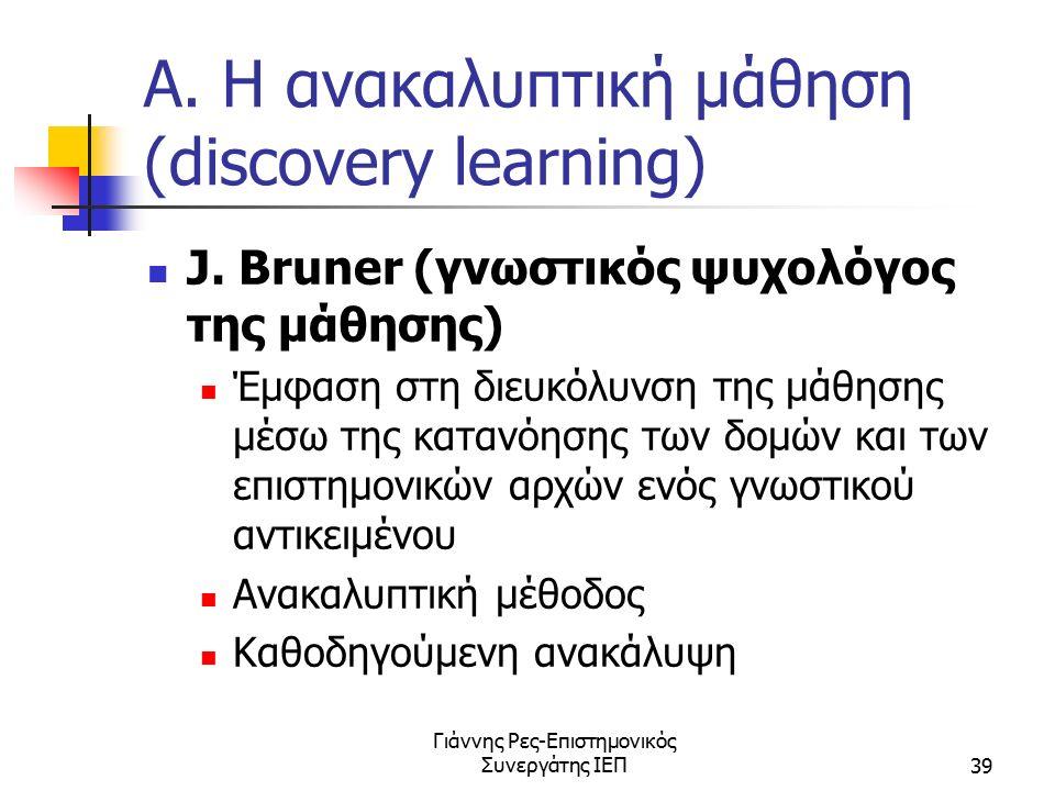 Γιάννης Ρες-Επιστημονικός Συνεργάτης ΙΕΠ39 Α. Η ανακαλυπτική μάθηση (discovery learning) J. Bruner (γνωστικός ψυχολόγος της μάθησης) Έμφαση στη διευκό