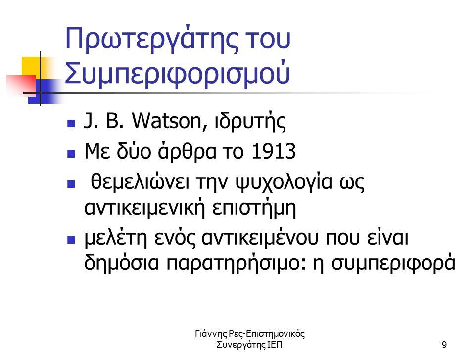 Γιάννης Ρες-Επιστημονικός Συνεργάτης ΙΕΠ9 Πρωτεργάτης του Συμπεριφορισμού J. B. Watson, ιδρυτής Με δύο άρθρα το 1913 θεμελιώνει την ψυχολογία ως αντικ