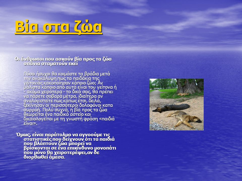 Βία στα ζώα Βία στα ζώα Οι άνθρωποι που ασκούν βία προς τα ζώα σπάνια σταματoύν εκεί Πόσο ήσυχοι θα κοιμάστε τα βράδια μετά την ανακάλυψη πως τα παιδάκια της γειτονιάς κακοποίησαν κάποιο ζώο; Αν μάλιστα κάποιο από αυτά είναι του γείτονα ή - ακόμα χειρότερα - το δικό σας, θα πρέπει να πάρετε σοβαρά μέτρα, ιδιαίτερα αν αναλογιστείτε πως κάπως έτσι, δειλά, ξεκίνησαν οι περισσότεροι δολοφόνοι κατα συρροή.