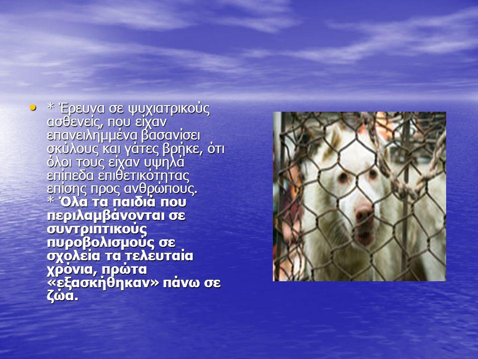 * Έρευνα σε ψυχιατρικούς ασθενείς, που είχαν επανειλημμένα βασανίσει σκύλους και γάτες βρήκε, ότι όλοι τους είχαν υψηλά επίπεδα επιθετικότητας επίσης προς ανθρώπους.