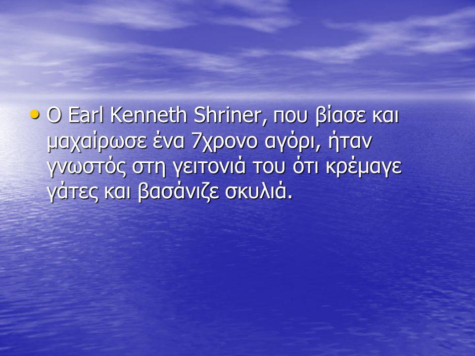 Ο Earl Kenneth Shriner, που βίασε και μαχαίρωσε ένα 7χρονο αγόρι, ήταν γνωστός στη γειτονιά του ότι κρέμαγε γάτες και βασάνιζε σκυλιά.