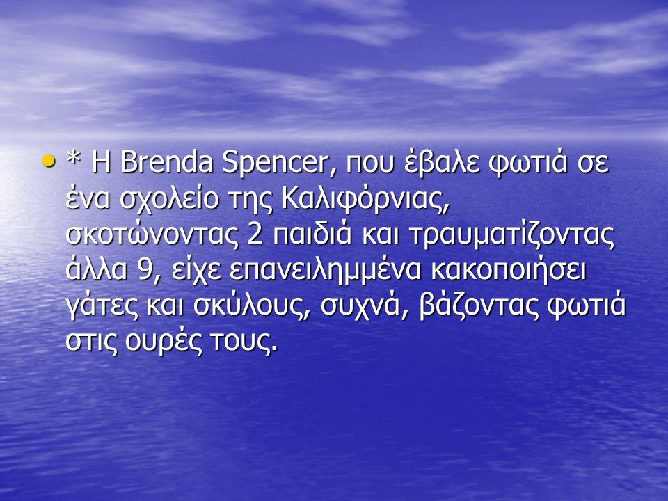 * Η Brenda Spencer, που έβαλε φωτιά σε ένα σχολείο της Καλιφόρνιας, σκοτώνοντας 2 παιδιά και τραυματίζοντας άλλα 9, είχε επανειλημμένα κακοποιήσει γάτες και σκύλους, συχνά, βάζοντας φωτιά στις ουρές τους.