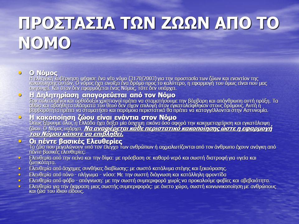 ΠΡΟΣΤΑΣΙΑ ΤΩΝ ΖΩΩΝ ΑΠΟ ΤΟ ΝΟΜΟ Ο Νόμος Η ελληνική κυβέρνηση ψήφισε ένα νέο νόμο (3170/2003) για την προστασία των ζώων και εναντίον της κακοποίησης αυτών.