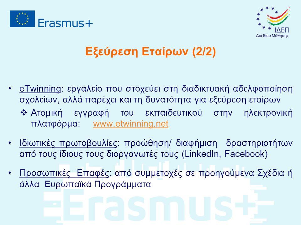 eTwinning: εργαλείο που στοχεύει στη διαδικτυακή αδελφοποίηση σχολείων, αλλά παρέχει και τη δυνατότητα για εξεύρεση εταίρων  Ατομική εγγραφή του εκπαιδευτικού στην ηλεκτρονική πλατφόρμα: www.etwinning.netwww.etwinning.net Ιδιωτικές πρωτοβουλίες: προώθηση/ διαφήμιση δραστηριοτήτων από τους ίδιους τους διοργανωτές τους (LinkedIn, Facebook) Προσωπικές Επαφές: από συμμετοχές σε προηγούμενα Σχέδια ή άλλα Ευρωπαϊκά Προγράμματα Εξεύρεση Εταίρων (2/2)