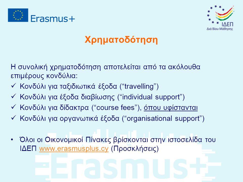 Χρηματοδότηση Η συνολική χρηματοδότηση αποτελείται από τα ακόλουθα επιμέρους κονδύλια: Κονδύλι για ταξιδιωτικά έξοδα ( travelling ) Κονδύλι για έξοδα διαβίωσης ( individual support ) Κονδύλι για δίδακτρα ( course fees ), όπου υφίστανται Κονδύλι για οργανωτικά έξοδα ( organisational support ) Όλοι οι Οικονομικοί Πίνακες βρίσκονται στην ιστοσελίδα του ΙΔΕΠ www.erasmusplus.cy (Προσκλήσεις)www.erasmusplus.cy