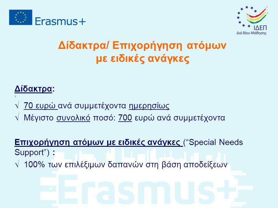 Δίδακτρα/ Επιχορήγηση ατόμων με ειδικές ανάγκες Δίδακτρα: √ √ 70 ευρώ ανά συμμετέχοντα ημερησίως √ Μέγιστο συνολικό ποσό: 700 ευρώ ανά συμμετέχοντα Επιχορήγηση ατόμων με ειδικές ανάγκες ( Special Needs Support ) : √ 100% των επιλέξιμων δαπανών στη βάση αποδείξεων
