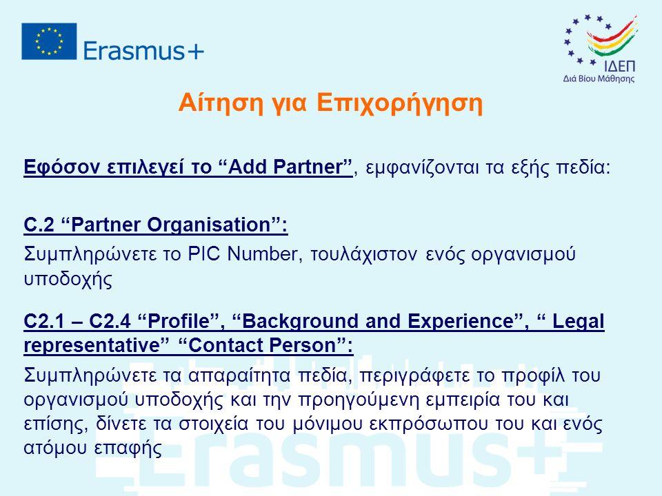 Αίτηση για Επιχορήγηση Εφόσον επιλεγεί το Add Partner , εμφανίζονται τα εξής πεδία: C.2 Partner Organisation : Συμπληρώνετε το PIC Number, τουλάχιστον ενός οργανισμού υποδοχής C2.1 – C2.4 Profile , Background and Experience , Legal representative Contact Person : Συμπληρώνετε τα απαραίτητα πεδία, περιγράφετε το προφίλ του οργανισμού υποδοχής και την προηγούμενη εμπειρία του και επίσης, δίνετε τα στοιχεία του μόνιμου εκπρόσωπου του και ενός ατόμου επαφής