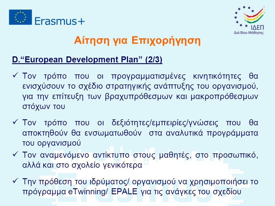 Αίτηση για Επιχορήγηση D. European Development Plan (2/3) Τον τρόπο που οι προγραμματισμένες κινητικότητες θα ενισχύσουν το σχέδιο στρατηγικής ανάπτυξης του οργανισμού, για την επίτευξη των βραχυπρόθεσμων και μακροπρόθεσμων στόχων του Τον τρόπο που οι δεξιότητες/εμπειρίες/γνώσεις που θα αποκτηθούν θα ενσωματωθούν στα αναλυτικά προγράμματα του οργανισμού Τον αναμενόμενο αντίκτυπο στους μαθητές, στο προσωπικό, αλλά και στο σχολείο γενικότερα Την πρόθεση του ιδρύματος/ οργανισμού να χρησιμοποιήσει το πρόγραμμα eTwinning/ EPALE για τις ανάγκες του σχεδίου
