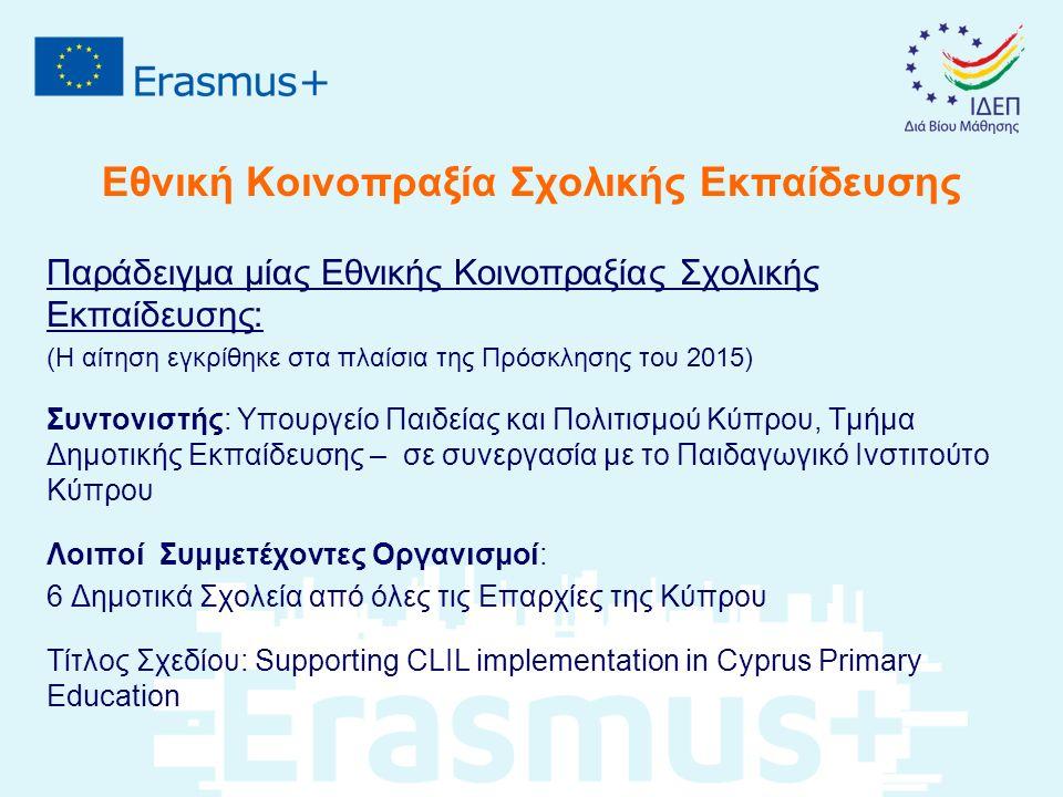 Εθνική Κοινοπραξία Σχολικής Εκπαίδευσης Παράδειγμα μίας Εθνικής Κοινοπραξίας Σχολικής Εκπαίδευσης: (Η αίτηση εγκρίθηκε στα πλαίσια της Πρόσκλησης του 2015) Συντονιστής: Υπουργείο Παιδείας και Πολιτισμού Κύπρου, Τμήμα Δημοτικής Εκπαίδευσης – σε συνεργασία με το Παιδαγωγικό Ινστιτούτο Κύπρου Λοιποί Συμμετέχοντες Οργανισμοί: 6 Δημοτικά Σχολεία από όλες τις Επαρχίες της Κύπρου Τίτλος Σχεδίου: Supporting CLIL implementation in Cyprus Primary Education