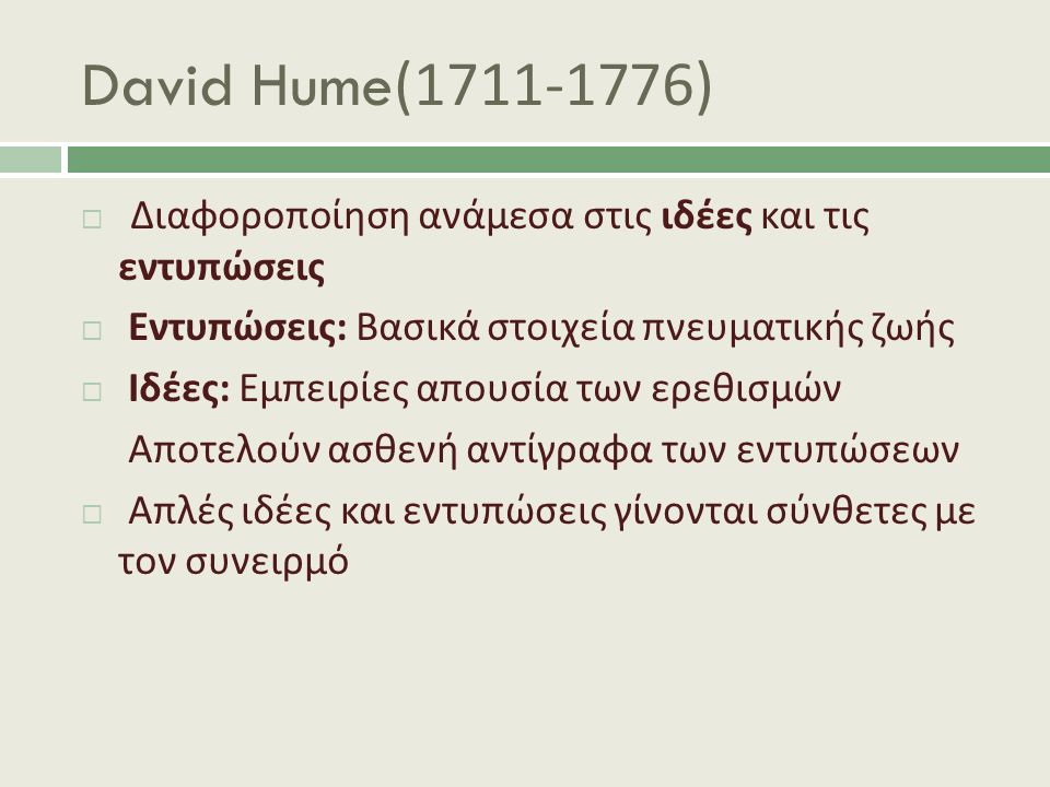 David Hume(1711-1776)  Διαφοροποίηση ανάμεσα στις ιδέες και τις εντυπώσεις  Εντυπώσεις : Βασικά στοιχεία πνευματικής ζωής  Ιδέες : Εμπειρίες απουσία των ερεθισμών Αποτελούν ασθενή αντίγραφα των εντυπώσεων  Απλές ιδέες και εντυπώσεις γίνονται σύνθετες με τον συνειρμό