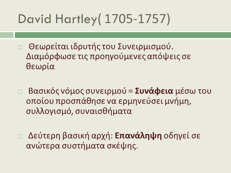 David Hartley( 1705-1757)  Θεωρείται ιδρυτής του Συνειρμισμού. Διαμόρφωσε τις προηγούμενες απόψεις σε θεωρία  Βασικός νόμος συνειρμού = Συνάφεια μέσ