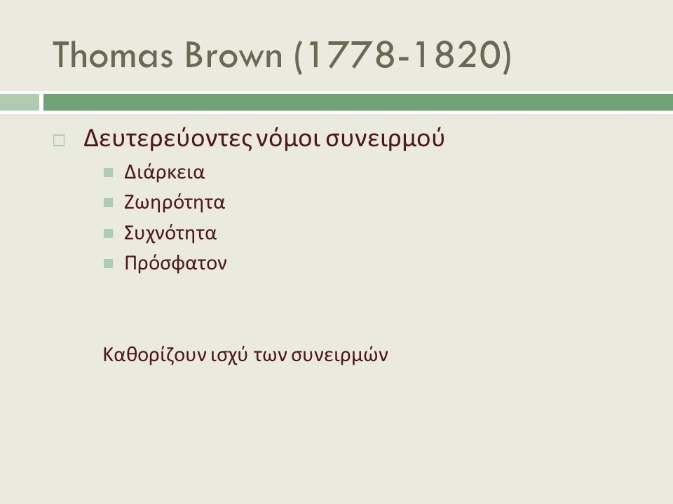 Thomas Brown (1778-1820)  Δευτερεύοντες νόμοι συνειρμού Διάρκεια Ζωηρότητα Συχνότητα Πρόσφατον Καθορίζουν ισχύ των συνειρμών