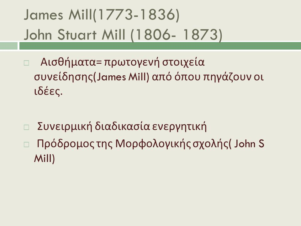 James Mill(1773-1836) John Stuart Mill (1806- 1873)  Αισθήματα = πρωτογενή στοιχεία συνείδησης (James Mill) από όπου πηγάζουν οι ιδέες.  Συνειρμική