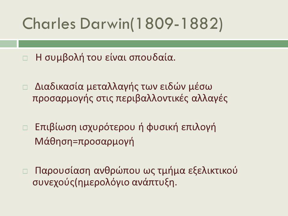 Charles Darwin(1809-1882)  Η συμβολή του είναι σπουδαία.  Διαδικασία μεταλλαγής των ειδών μέσω προσαρμογής στις περιβαλλοντικές αλλαγές  Επιβίωση ι