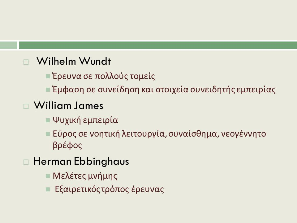  Wilhelm Wundt Έρευνα σε πολλούς τομείς Έμφαση σε συνείδηση και στοιχεία συνειδητής εμπειρίας  William James Ψυχική εμπειρία Εύρος σε νοητική λειτουργία, συναίσθημα, νεογέννητο βρέφος  Herman Ebbinghaus Μελέτες μνήμης Εξαιρετικός τρόπος έρευνας