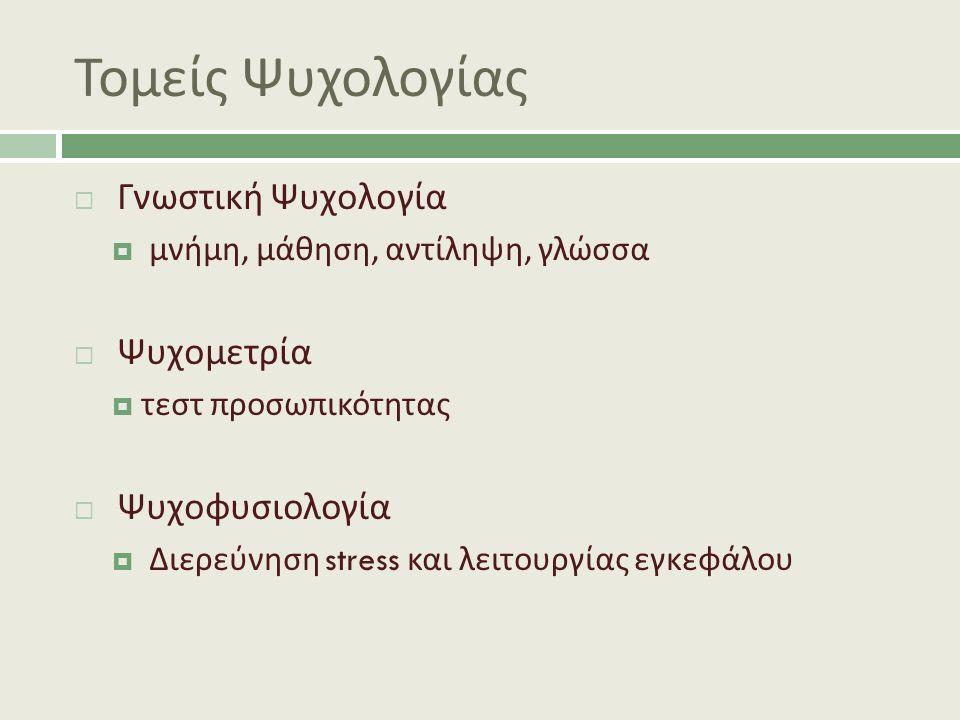 Τομείς Ψυχολογίας  Γνωστική Ψυχολογία  μνήμη, μάθηση, αντίληψη, γλώσσα  Ψυχομετρία  τεστ προσωπικότητας  Ψυχοφυσιολογία  Διερεύνηση stress και λειτουργίας εγκεφάλου