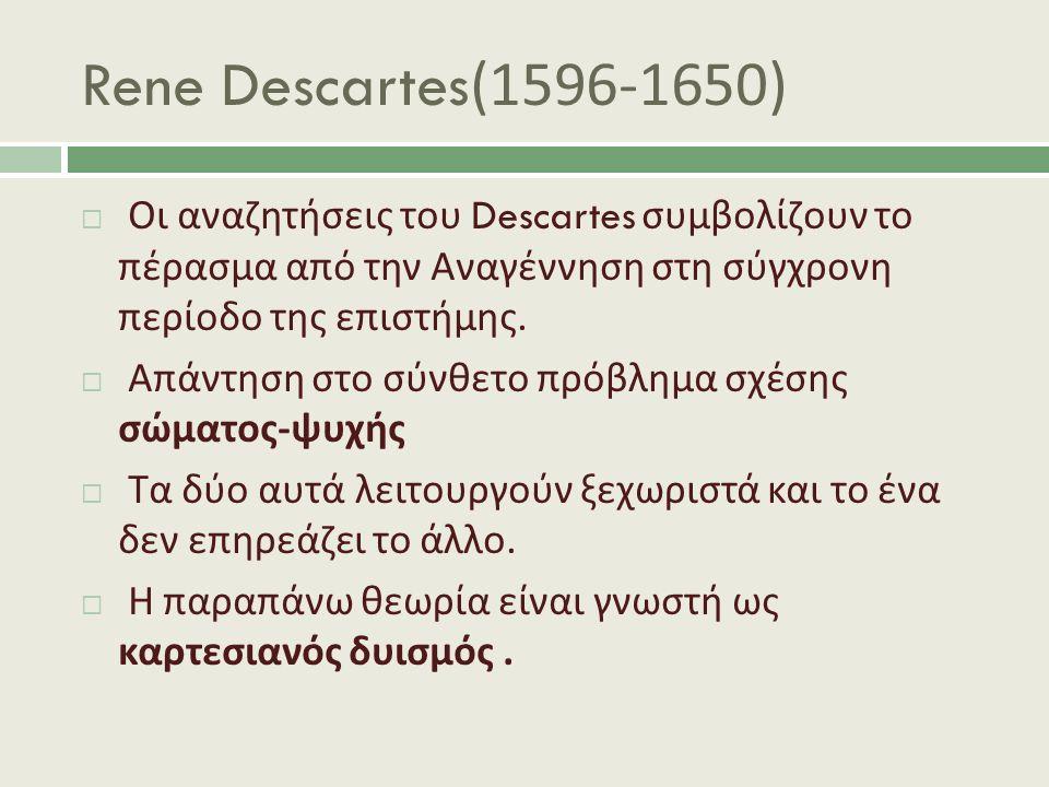 Rene Descartes(1596-1650)  Οι αναζητήσεις του Descartes συμβολίζουν το πέρασμα από την Αναγέννηση στη σύγχρονη περίοδο της επιστήμης.