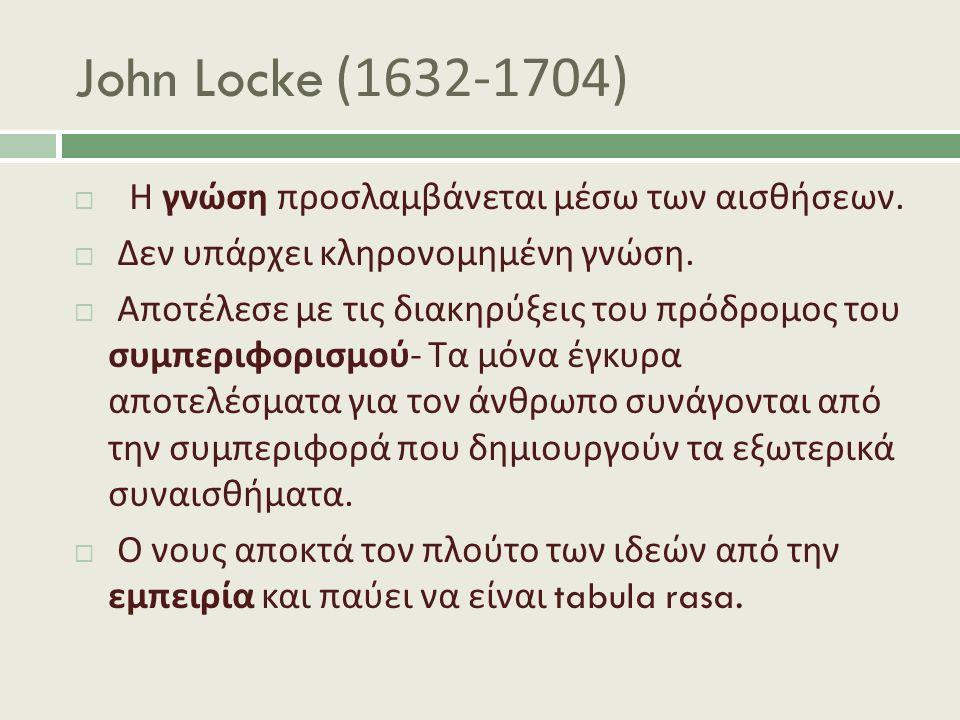 John Locke (1632-1704)  Η γνώση προσλαμβάνεται μέσω των αισθήσεων.  Δεν υπάρχει κληρονομημένη γνώση.  Αποτέλεσε με τις διακηρύξεις του πρόδρομος το