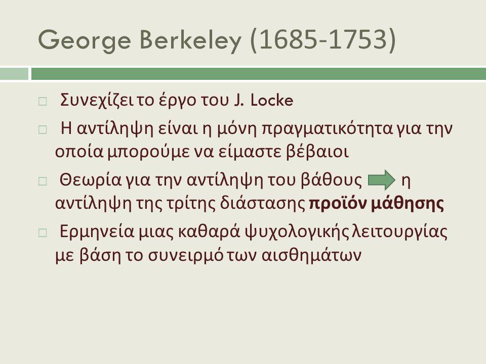 George Berkeley (1685-1753)  Συνεχίζει το έργο του J. Locke  Η αντίληψη είναι η μόνη πραγματικότητα για την οποία μπορούμε να είμαστε βέβαιοι  Θεωρ