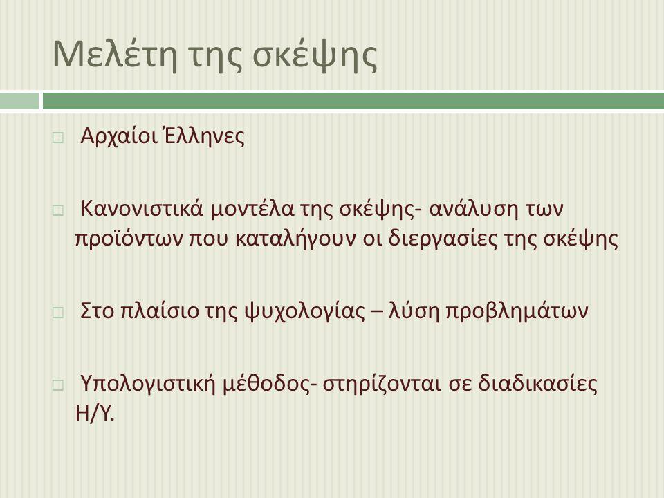 Μελέτη της σκέψης  Αρχαίοι Έλληνες  Κανονιστικά μοντέλα της σκέψης - ανάλυση των προϊόντων που καταλήγουν οι διεργασίες της σκέψης  Στο πλαίσιο της ψυχολογίας – λύση προβλημάτων  Υπολογιστική μέθοδος - στηρίζονται σε διαδικασίες Η / Υ.
