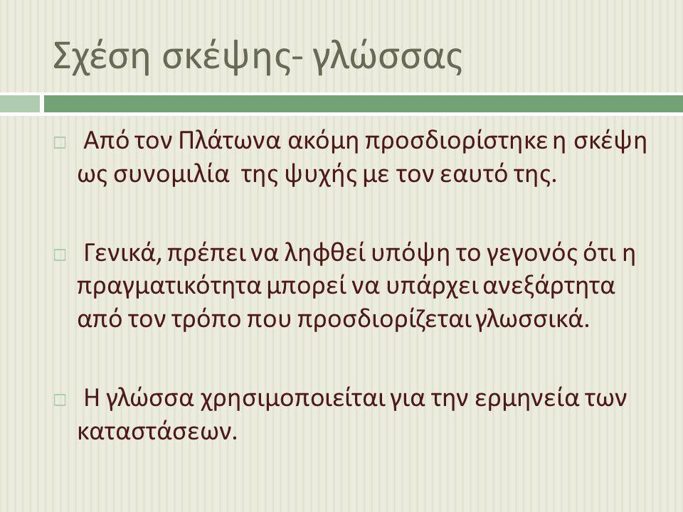 Σχέση σκέψης - γλώσσας  Από τον Πλάτωνα ακόμη προσδιορίστηκε η σκέψη ως συνομιλία της ψυχής με τον εαυτό της.