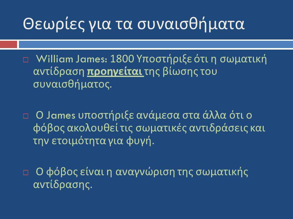 Θεωρίες για τα συναισθήματα  William James: 1800 Υποστήριξε ότι η σωματική αντίδραση προηγείται της βίωσης του συναισθήματος.