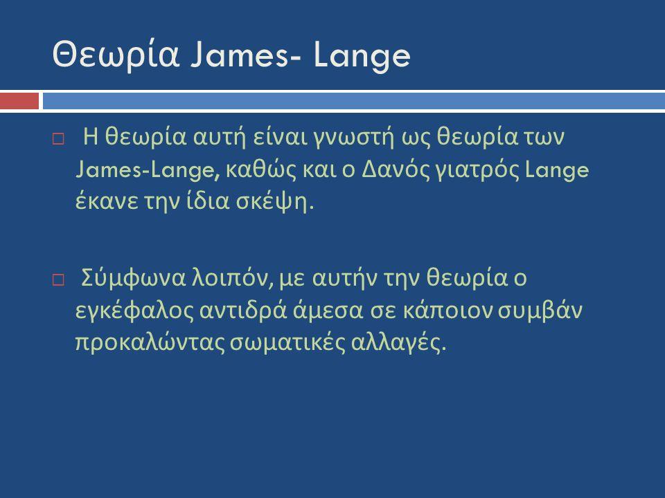 Θεωρία James- Lange  Η θεωρία αυτή είναι γνωστή ως θεωρία των James-Lange, καθώς και ο Δανός γιατρός Lange έκανε την ίδια σκέψη.