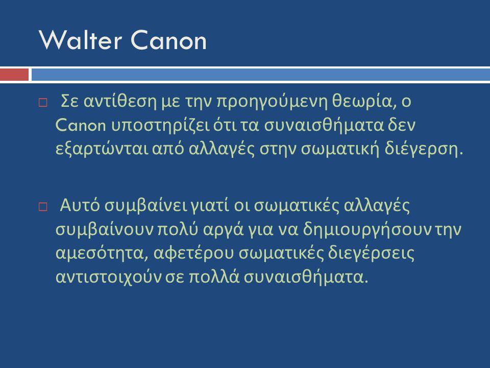 Walter Canon  Σε αντίθεση με την προηγούμενη θεωρία, ο Canon υποστηρίζει ότι τα συναισθήματα δεν εξαρτώνται από αλλαγές στην σωματική διέγερση.