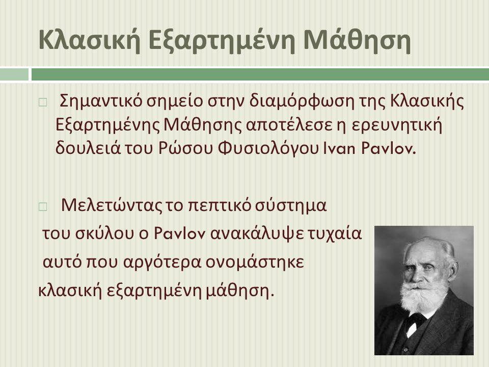 Κλασική Εξαρτημένη Μάθηση  Σημαντικό σημείο στην διαμόρφωση της Κλασικής Εξαρτημένης Μάθησης αποτέλεσε η ερευνητική δουλειά του Ρώσου Φυσιολόγου Ivan Pavlov.