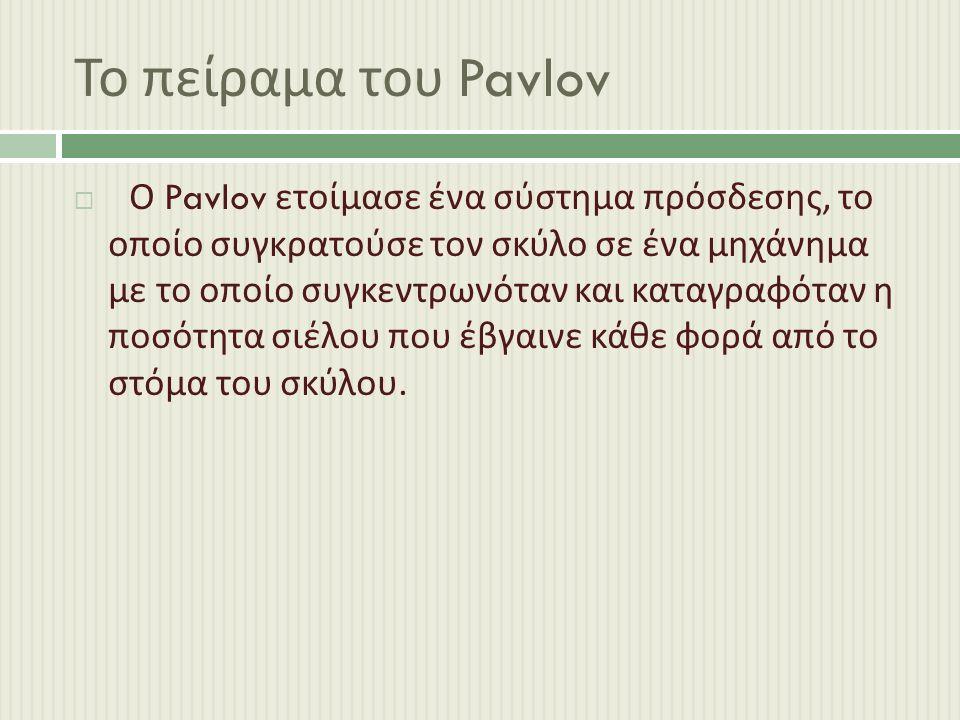 Το πείραμα του Pavlov  Ο Pavlov ετοίμασε ένα σύστημα πρόσδεσης, το οποίο συγκρατούσε τον σκύλο σε ένα μηχάνημα με το οποίο συγκεντρωνόταν και καταγραφόταν η ποσότητα σιέλου που έβγαινε κάθε φορά από το στόμα του σκύλου.