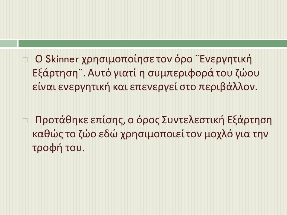  Ο Skinner χρησιμοποίησε τον όρο ¨ Ενεργητική Εξάρτηση ¨.