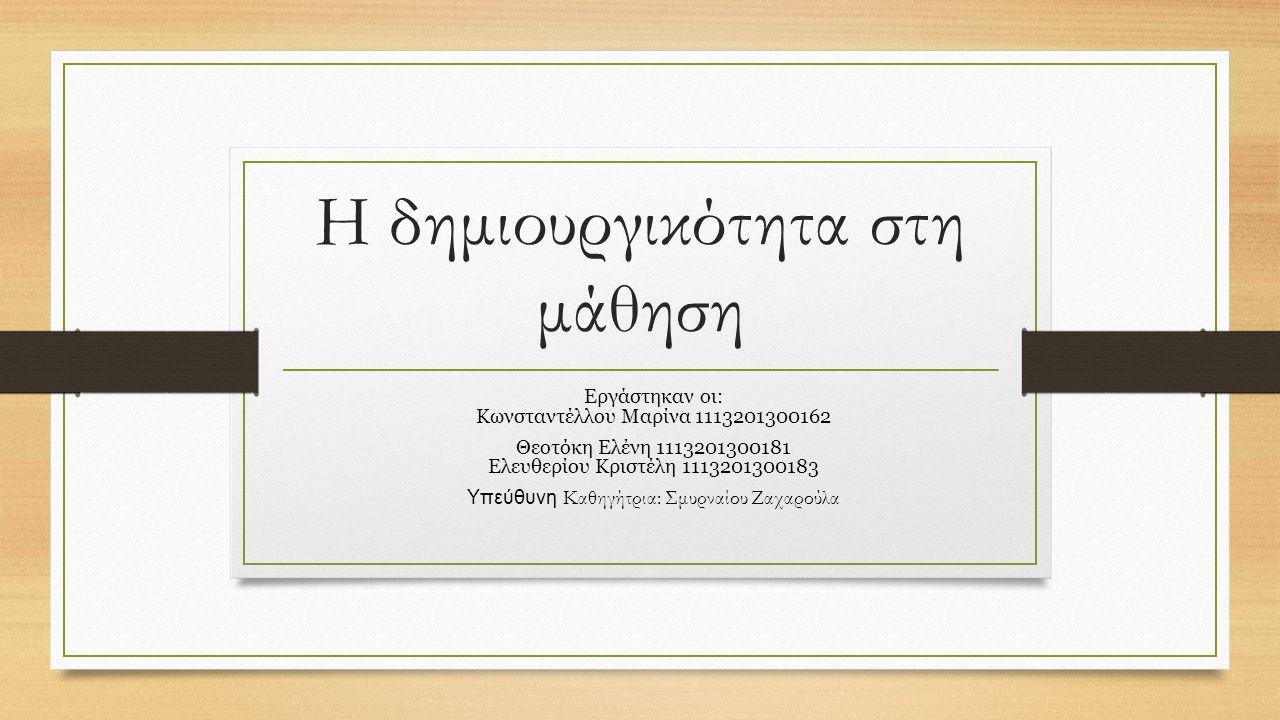 Η δημιουργικότητα στη μάθηση Εργάστηκαν οι: Κωνσταντέλλου Μαρίνα 1113201300162 Θεοτόκη Ελένη 1113201300181 Ελευθερίου Κριστέλη 1113201300183 Υπεύθυνη Καθηγήτρια: Σμυρναίου Ζαχαρούλα