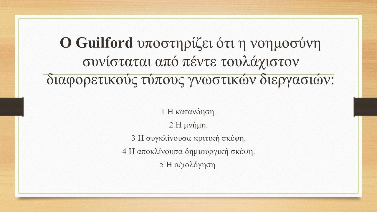 Ο Guilford υποστηρίζει ότι η νοημοσύνη συνίσταται από πέντε τουλάχιστον διαφορετικούς τύπους γνωστικών διεργασιών: 1 Η κατανόηση.